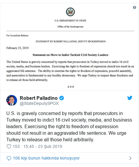 @StateDeputySPOX tarafından yapılan Twitter paylaşımı: U.S. is gravely concerned by reports that prosecutors in Turkey moved to indict 16 civil society, media, and business leaders. Exercising the right to freedom of expression should not result in an aggravated life sentence. We urge Turkey to release all those held arbitrarily.