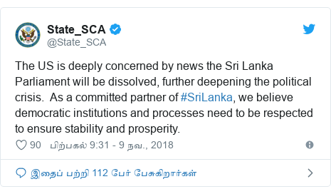 டுவிட்டர் இவரது பதிவு @State_SCA: The US is deeply concerned by news the Sri Lanka Parliament will be dissolved, further deepening the political crisis.  As a committed partner of #SriLanka, we believe democratic institutions and processes need to be respected to ensure stability and prosperity.