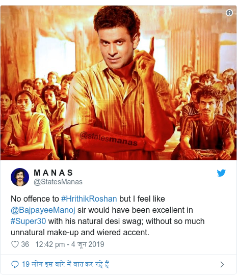 Twitter Post @StatesManas: No offense to #HrithikRoshan but I feel like @bajpayeeManoj sir would have been excellent in # Super30 with his natural country swag;  without so much unnatural make-up and wiered accent.