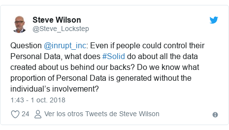 Publicación de Twitter por @Steve_Lockstep: Question @inrupt_inc  Even if people could control their Personal Data, what does #Solid do about all the data created about us behind our backs? Do we know what proportion of Personal Data is generated without the individual's involvement?