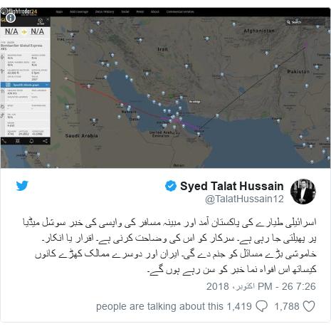 ٹوئٹر پوسٹس @TalatHussain12 کے حساب سے: اسرائیلی طیارے کی پاکستان آمد اور مبینہ مسافر کی واپسی کی خبر سوشل میڈیا پر پھیلتی جا رہی ہے۔ سرکار کو اس کی وضاحت کرنی ہے۔ اقرار یا انکار۔ خاموشی بڑے مسائل کو جنم دے گی۔ ایران اور دوسرے ممالک کھڑے کانوں کیساتھ اس افواہ نما خبر کو سن رہے ہوں گے۔