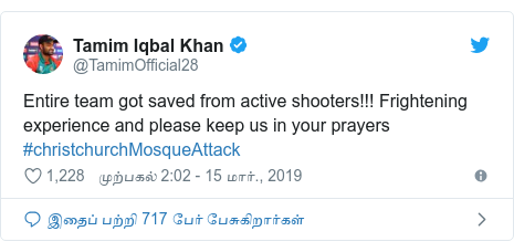 டுவிட்டர் இவரது பதிவு @TamimOfficial28: Entire team got saved from active shooters!!! Frightening experience and please keep us in your prayers #christchurchMosqueAttack