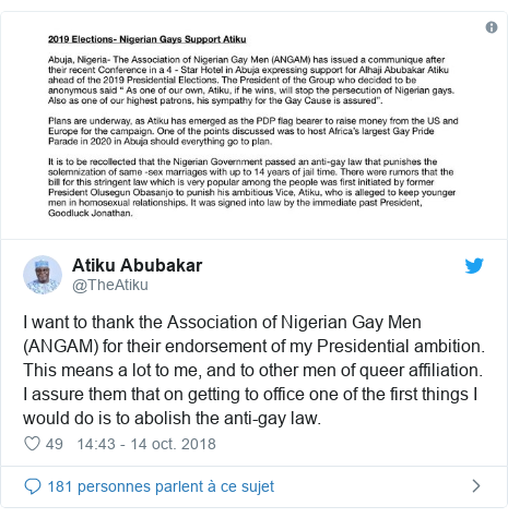 Twitter publication par @TheAtiku: I want to thank the Association of Nigerian Gay Men (ANGAM) for their endorsement of my Presidential ambition. This means a lot to me, and to other men of queer affiliation. I assure them that on getting to office one of the first things I would do is to abolish the anti-gay law.