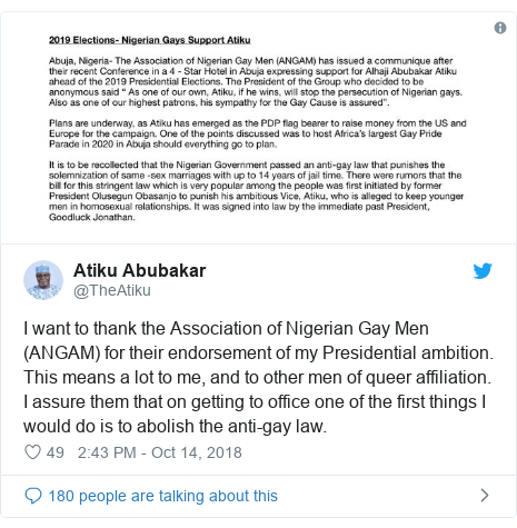 Twitter post by @TheAtiku: I want to thank the Association of Nigerian Gay Men (ANGAM) for their endorsement of my Presidential ambition. This means a lot to me, and to other men of queer affiliation. I assure them that on getting to office one of the first things I would do is to abolish the anti-gay law.