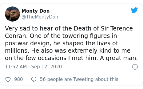 Twitter post by @TheMontyDon: Very sad to hear of the Death of Sir Terence Conran. One of the towering figures in postwar design, he shaped the lives of millions. He also was extremely kind to me on the few occasions I met him. A great man.