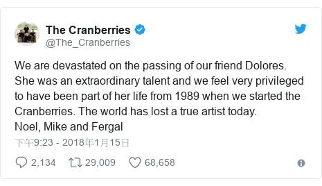 Twitter 用戶名 @The_Cranberries: We are devastated on the passing of our friend Dolores. She was an extraordinary talent and we feel very privileged to have been part of her life from 1989 when we started the Cranberries. The world has lost a true artist today.Noel, Mike and Fergal