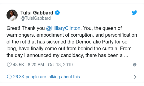 Twitter post by @TulsiGabbard: Great! Thank you @HillaryClinton. You, the queen of warmongers, embodiment of corruption, and personification of the rot that has sickened the Democratic Party for so long, have finally come out from behind the curtain. From the day I announced my candidacy, there has been a ...