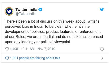 Twitter post by @TwitterIndia: There's been a lot of discussion this week about Twitter's perceived bias in India. To be clear, whether it's the development of policies, product features, or enforcement of our Rules, we are impartial and do not take action based upon any ideology or political viewpoint.