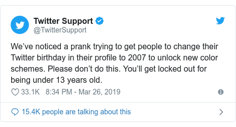 Twitter post by @TwitterSupport: We've noticed a prank trying to get people to change their Twitter birthday in their profile to 2007 to unlock new color schemes. Please don't do this. You'll get locked out for being under 13 years old.