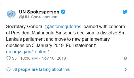 Twitter හි @UN_Spokesperson කළ පළකිරීම: Secretary-General @antonioguterres learned with concern of President Maithripala Sirisena's decision to dissolve Sri Lanka's parliament and move to new parliamentary elections on 5 January 2019. Full statement