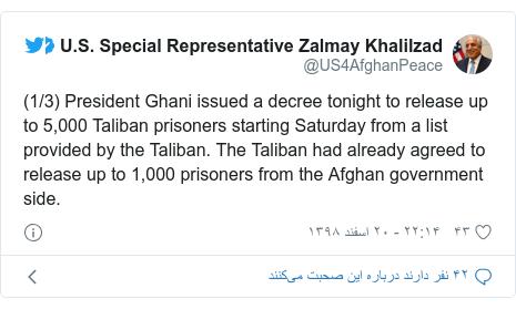پست توییتر از @US4AfghanPeace: (1/3) President Ghani issued a decree tonight to release up to 5,000 Taliban prisoners starting Saturday from a list provided by the Taliban. The Taliban had already agreed to release up to 1,000 prisoners from the Afghan government side.