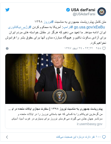 پست توییتر از @USAdarFarsi: متن کامل پیام ریاست جمهوری به مناسبت #نوروز ١٣٩٨  #ترامپ  آمریکا به محکوم کردن #رژیم_دیکتاتوری ایران ادامه میدهد. ما تعهد می دهیم که هرگز در مقابل خواسته های مردم ایران برای آزادی سکوت نکنیم و هیچگاه مبارزه مداوم آنها برای حقوق بشر را فراموش نخواهیم کرد.