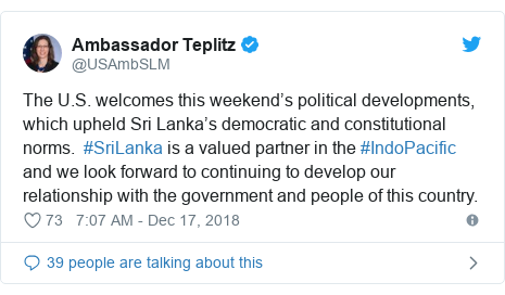 Twitter හි @USAmbSLM කළ පළකිරීම: The U.S. welcomes this weekend's political developments, which upheld Sri Lanka's democratic and constitutional norms.  #SriLanka is a valued partner in the #IndoPacific and we look forward to continuing to develop our relationship with the government and people of this country.