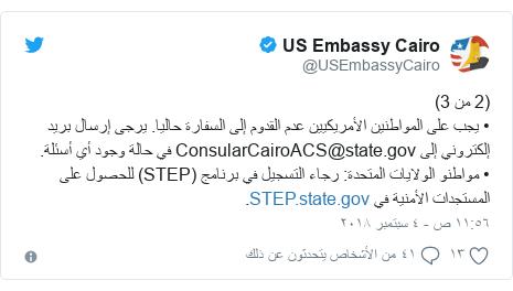تويتر رسالة بعث بها @USEmbassyCairo: (2 من 3)• يجب على المواطنين الأمريكيين عدم القدوم إلى السفارة حاليا. يرجى إرسال بريد إلكتروني إلى ConsularCairoACS@state.gov في حالة وجود أي أسئلة.• مواطنو الولايات المتحدة  رجاء التسجيل في برنامج (STEP) للحصول على المستجدات الأمنية في .