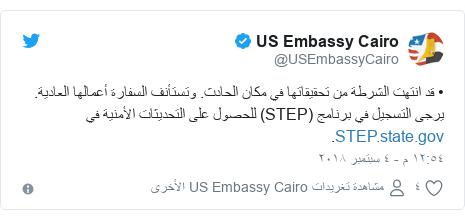 تويتر رسالة بعث بها @USEmbassyCairo: • قد انتهت الشرطة من تحقيقاتها في مكان الحادث. وتستأنف السفارة أعمالها العادية. يرجى التسجيل في برنامج (STEP) للحصول على التحديثات الأمنية في .