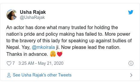 Twitter post by @UshaRajak: An actor has done what many trusted for holding the nation's pride and policy making has failed to. More power to the bravery of this lady for speaking up against bullies of Nepal. Yay, @mkoirala ji. Now please lead the nation. Thanks in advance. ??