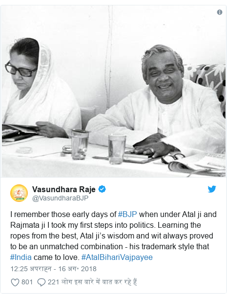 ट्विटर पोस्ट @VasundharaBJP: I remember those early days of #BJP when under Atal ji and Rajmata ji I took my first steps into politics. Learning the ropes from the best, Atal ji's wisdom and wit always proved to be an unmatched combination - his trademark style that #India came to love. #AtalBihariVajpayee