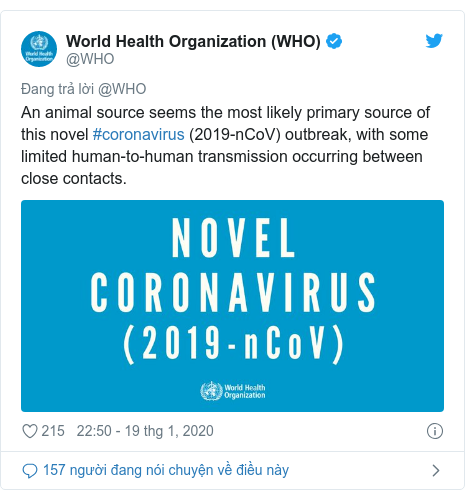Twitter bởi @WHO: An animal source seems the most likely primary source of this novel #coronavirus (2019-nCoV) outbreak, with some limited human-to-human transmission occurring between close contacts.