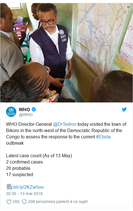 Twitter publication par @WHO: WHO Director-General @DrTedros today visited the town of Bikoro in the north-west of the Democratic Republic of the Congo to assess the response to the current #Ebola outbreakLatest case count (As of 13 May)2 confirmed cases20 probable17 suspected📰