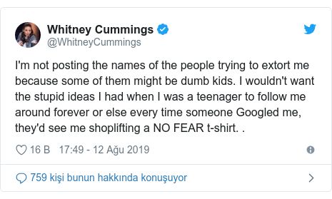 @WhitneyCummings tarafından yapılan Twitter paylaşımı: I'm not posting the names of the people trying to extort me because some of them might be dumb kids. I wouldn't want the stupid ideas I had when I was a teenager to follow me around forever or else every time someone Googled me, they'd see me shoplifting a NO FEAR t-shirt. .