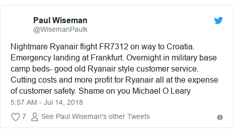 Twitter post by @WisemanPaulk: Nightmare Ryanair flight FR7312 on way to Croatia. Emergency landing at Frankfurt. Overnight in military base camp beds- good old Ryanair style customer service. Cutting costs and more profit for Ryanair all at the expense of customer safety. Shame on you Michael O Leary