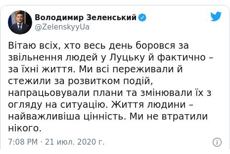 Twitter пост, автор: @ZelenskyyUa: Вітаю всіх, хто весь день боровся за звільнення людей у Луцьку й фактично – за їхні життя. Ми всі переживали й стежили за розвитком подій, напрацьовували плани та змінювали їх з огляду на ситуацію. Життя людини – найважливіша цінність. Ми не втратили нікого.