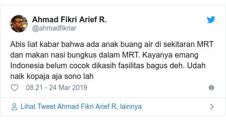 Twitter pesan oleh @ahmadfikriar: Abis liat kabar bahwa ada anak buang air di sekitaran MRT dan makan nasi bungkus dalam MRT. Kayanya emang Indonesia belum cocok dikasih fasilitas bagus deh. Udah naik kopaja aja sono lah