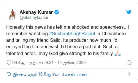 டுவிட்டர் இவரது பதிவு @akshaykumar: Honestly this news has left me shocked and speechless...I remember watching #SushantSinghRajput in Chhichhore and telling my friend Sajid, its producer how much I'd enjoyed the film and wish I'd been a part of it. Such a talented actor...may God give strength to his family 🙏🏻