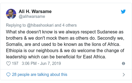 Twitter waxaa daabacay @alihwarsame: What she doesn't know is we always respect Sudanese as brothers & we don't mock them as others do. Secondly we, Somalis, are and used to be known as the lions of Africa. Ethiopia is our neighbours & we do welcome the change of leadership which can be beneficial for East Africa.