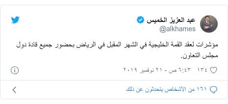 تويتر رسالة بعث بها @alkhames: مؤشرات لعقد القمة الخليجية في الشهر المقبل في الرياض بحضور جميع قادة دول مجلس التعاون.