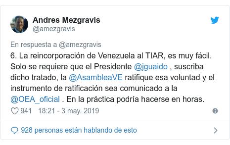 Publicación de Twitter por @amezgravis: 6. La reincorporación de Venezuela al TIAR, es muy fácil. Solo se requiere que el Presidente @jguaido , suscriba dicho tratado, la @AsambleaVE ratifique esa voluntad y el instrumento de ratificación sea comunicado a la  @OEA_oficial . En la práctica podría hacerse en horas.