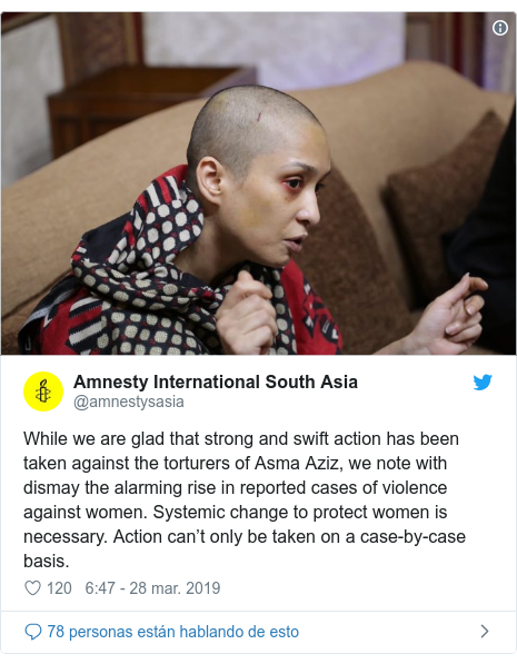 Publicación de Twitter por @amnestysasia: While we are glad that strong and swift action has been taken against the torturers of Asma Aziz, we note with dismay the alarming rise in reported cases of violence against women. Systemic change to protect women is necessary. Action can't only be taken on a case-by-case basis.