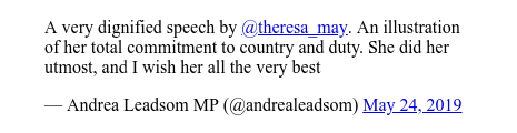 Twitter post by @andrealeadsom: A very dignified speech by @theresa_may. An illustration of her total commitment to country and duty.  She did her utmost, and I wish her all the very best