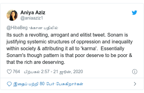 டுவிட்டர் இவரது பதிவு @aniaaziz1: Its such a revolting, arrogant and elitist tweet. Sonam is justifying systemic structures of oppression and inequality within society & attributing it all to 'karma'.  Essentially Sonam's though pattern is that poor deserve to be poor & that the rich are deserving.