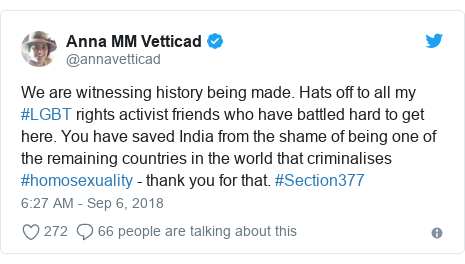 Twitter post by @annavetticad: We are witnessing history being made. Hats off to all my #LGBT rights activist friends who have battled hard to get here. You have saved India from the shame of being one of the remaining countries in the world that criminalises #homosexuality - thank you for that. #Section377