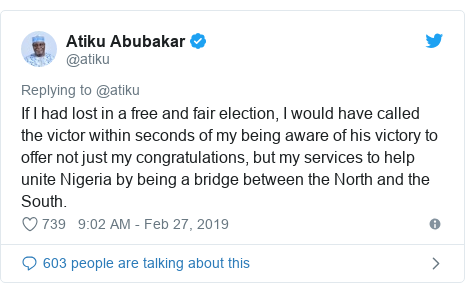 Twitter post by @atiku: If I had lost in a free and fair election, I would have called the victor within seconds of my being aware of his victory to offer not just my congratulations, but my services to help unite Nigeria by being a bridge between the North and the South.