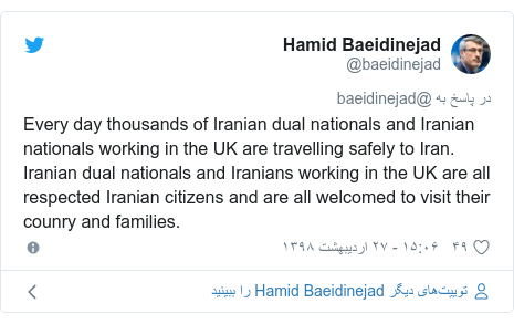 پست توییتر از @baeidinejad: Every day thousands of Iranian dual nationals and Iranian nationals working in the UK are travelling safely to Iran. Iranian dual nationals and Iranians working in the UK are all respected Iranian citizens and are all welcomed to visit their counry and families.