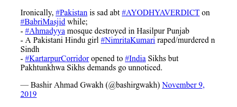 ट्विटर पोस्ट @bashirgwakh: Ironically, #Pakistan is sad abt #AYODHYAVERDICT on #BabriMasjid  while; - #Ahmadyya mosque destroyed in Hasilpur Punjab- A Pakistani Hindu girl #NimritaKumari raped/murdered n Sindh- #KartarpurCorridor opened to #India Sikhs but Pakhtunkhwa Sikhs demands go unnoticed.