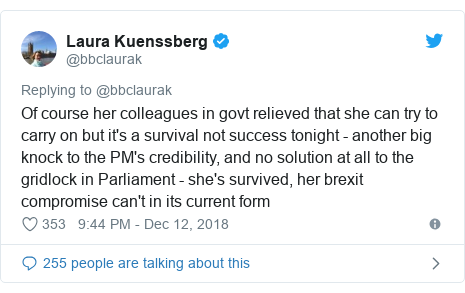 Twitter post by @bbclaurak: Of course her colleagues in govt relieved that she can try to carry on but it's a survival not success tonight - another big knock to the PM's credibility, and no solution at all to the gridlock in Parliament - she's survived, her brexit compromise can't in its current form