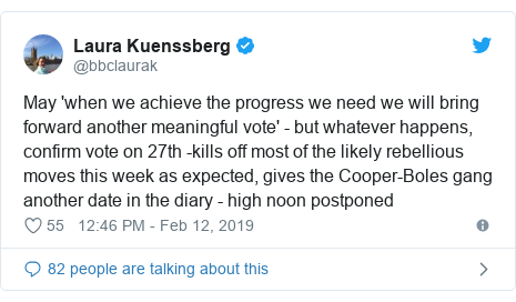 Twitter post by @bbclaurak: May 'when we achieve the progress we need we will bring forward another meaningful vote' - but whatever happens, confirm vote on 27th -kills off most of the likely rebellious moves this week as expected, gives the Cooper-Boles gang another date in the diary - high noon postponed