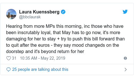 Twitter post by @bbclaurak: Hearing from more MPs this morning, inc those who have been inscrutably loyal, that May has to go now, it's more damaging for her to stay + try to push this bill forward than to quit after the euros - they say mood changeds on the doorstep and it's beyond return for her