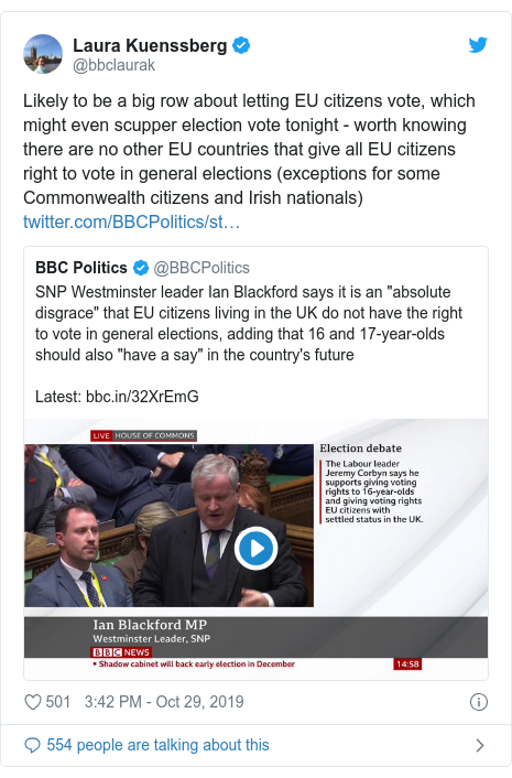 Twitter post by @bbclaurak: Likely to be a big row about letting EU citizens vote, which might even scupper election vote tonight - worth knowing there are no other EU countries that give all EU citizens right to vote in general elections (exceptions for some Commonwealth citizens and Irish nationals)