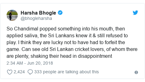 Twitter හි @bhogleharsha කළ පළකිරීම: So Chandimal popped something into his mouth, then applied saliva, the Sri Lankans knew it & still refused to play. I think they are lucky not to have had to forfeit the game. Can see old Sri Lankan cricket lovers, of whom there are plenty, shaking their head in disappointment
