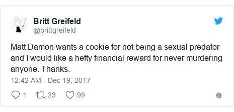 Twitter post by @brittgreifeld: Matt Damon wants a cookie for not being a sexual predator and I would like a hefty financial reward for never murdering anyone. Thanks.