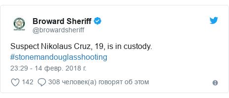 Twitter пост, автор: @browardsheriff: Suspect Nikolaus Cruz, 19, is in custody. #stonemandouglasshooting