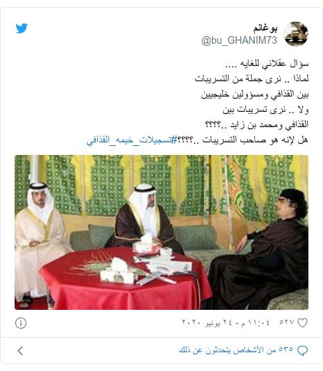 تويتر رسالة بعث بها @bu_GHANIM73: سؤال عقلاني للغايه ....لماذا .. نرى جملة من التسريبات بين القذافي ومسؤولين خليجيينولا .. نرى تسريبات بينالقذافي ومحمد بن زايد ..؟؟؟؟هل لإنه هو صاحب التسريبات ..؟؟؟؟#تسجيلات_خيمه_القذافي