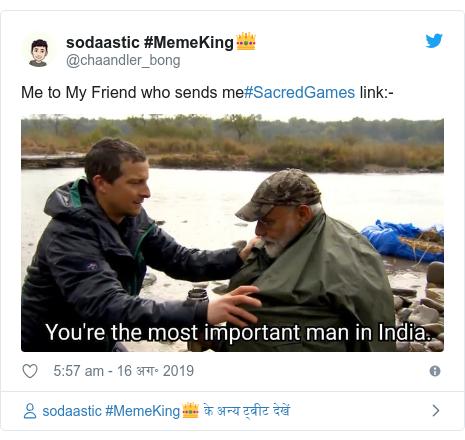 ट्विटर पोस्ट @chaandler_bong: Me to My Friend who sends me#SacredGames link -