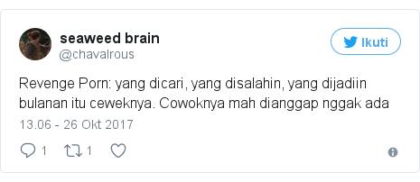 Twitter pesan oleh @chavalrous: Revenge Porn yang dicari, yang disalahin, yang dijadiin bulanan itu ceweknya. Cowoknya mah dianggap nggak ada