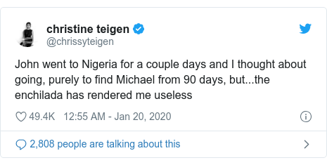 Twitter post by @chrissyteigen: John went to Nigeria for a couple days and I thought about going, purely to find Michael from 90 days, but...the enchilada has rendered me useless