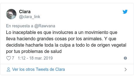 Publicación de Twitter por @clara_link: Lo inaceptable es que involucres a un movimiento que lleva haciendo grandes cosas por los animales. Y que decidiste hacharle toda la culpa a todo lo de origen vegetal por tus problemas de salud